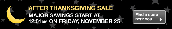 After Thanksgiving Sale - Major Savings Start At 12:01AM On Friday, November 25 - Find a store near you