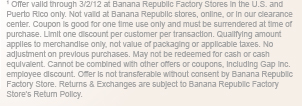 Offer valid through 3/2/12 at Banana Republic Factory Stores in the U.S. and Puerto Rico only. Not valid at Banana Republic stores, online, or in our clearance center. Coupon is good for one time use only and must be surrendered at time of purchase. Limit one discount per customer per transaction. Qualifying amount applies to merchandise only, not value of packaging or applicable taxes. No adjustment on previous purchases. May not be redeemed for cash or cash equivalent. Cannot be combined with other offers or coupons, including Gap inc. employee discount. Offer is not transferable without consent by Banana Republic Factory Store. Returns and Exchanges are subject to Banana Republic Factory Store's Return Policy.