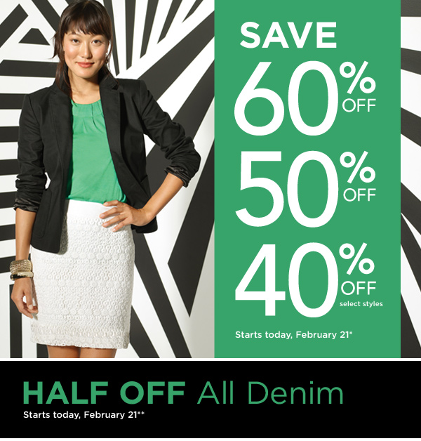 SAVE 60% off - 50% off - 40% off select styles. Starts today, February 21*. HALF OFF All Denim. Starts today, February 21**.