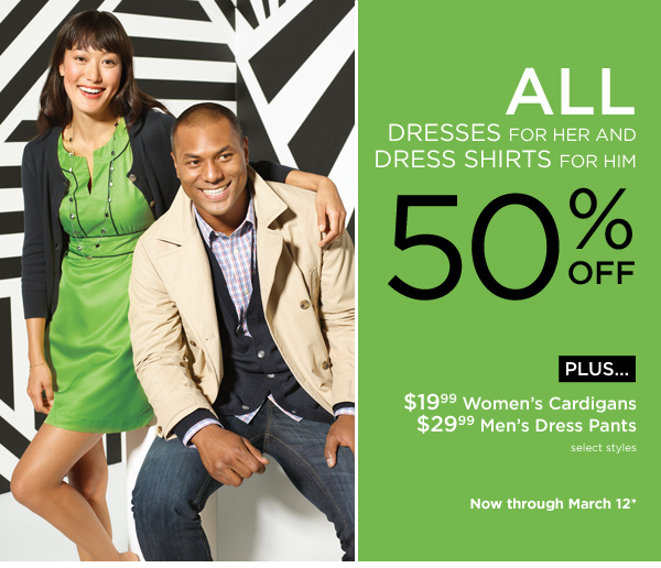 All dresses for her and dress shirts for him - 50% off. Plus... $19.99 women's cardigans - $29.99 men's dress pants. Select styles. Now through March 12*.