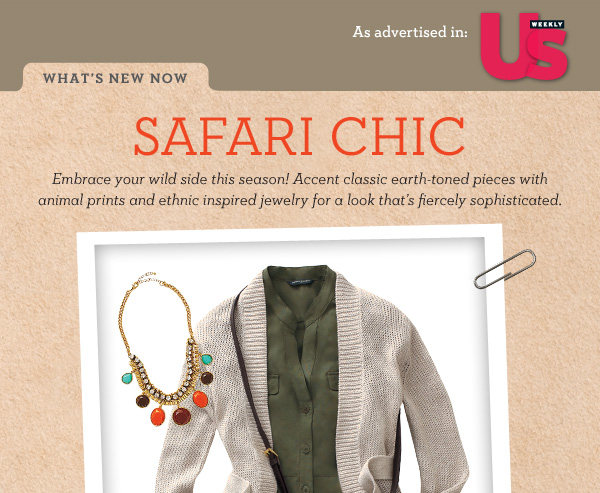 As advertised in US Weekly - What's New Now. Safari Chic - Embrace your wild side this season! Accent classic earth-toned pieces with animal prints and ethnic inspired jewelry for a look that's fiercely sophisticated.