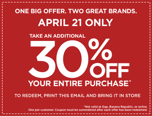 One big offer. Two great brands. April 21 Only. Take an additional 30% off your entire purchase*. To redeem, print this email and bring it in store. *Not valid at Gap, Banana Republic, or online. One per customer. Coupon must be surrendered after each offer has been redeemed.
