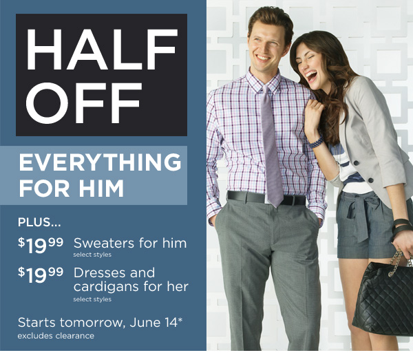 HALF OFF EVERYTHING FOR HIM - PLUS... $19.99 Sweaters for him - select styles. $19.99 Dresses and cardigans for her - select styles. Starts tomorrow, June 14*. Excludes clearance.