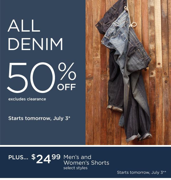 ALL DENIM 50% OFF. Excludes clearance. Starts tomorrow, July 3*. PLUS... $24.99 Men's and Women's Shorts. Select styles. Starts tomorrow, July 3**.