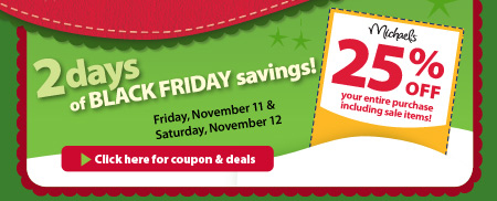 2 days of BLACK FRIDAY savings! Friday, November 11 & Saturday, November 12. 25% off your entire purchase including sale items! Click here for coupon & deals.