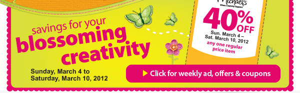 Savings for your blossoming creativity. Sunday, March 4 to Saturday, March 10, 2012. One week only. 40% off any one regular price item. Sun. March 4 - Sat. March 10, 2012. Click for weekly ad, offers & coupons.