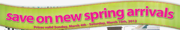 Save on new spring arrivals. Prices valid Sunday, March 4th - Saturday, March 10th, 2012.