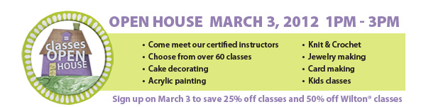 Open House March 3, 2012 1PM - 3PM. &bull;Come meet our certified instructors &bull;Choose from over 60 classes &bull;Cake decorating &bull;Acrylic painting &bull;Knit & Crochet &bull;Jewelry making &bull;Card making &bull;Kids classes. Sign up on March 3 to save 25% off classes and 50% off Wilton&#174; classes.