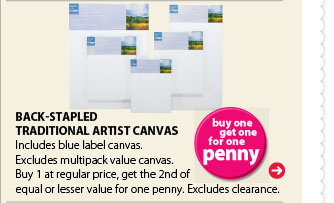 Buy one get one for one penny. Back-Stapled Traditional Artist Canvas. Includes blue label canvas. Excludes multipack value canvas. Buy 1 at regular price, get the 2nd of equal or lesser value for one penny. Excludes clearance.