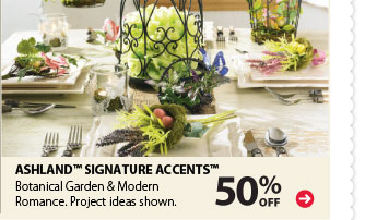50% off Ashland™ Signature Accents™. Botanical Garden & Modern Romance. Project ideas shown.