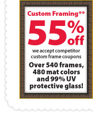 Custom Framing** 55% off. We accept competitor custom frame coupons. Over 540 frames, 480 mat colors and 99% UV protective glass!