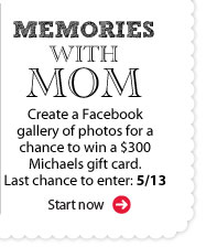 Memories with Mom. Create a Facebook gallery of photos for a chance to win a $300 Michaels gift card. Last chance to enter: 5/13. Start now.