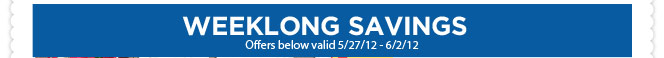 WEEKLONG SAVINGS Offers below valid 5/27/12 - 6/2/12.