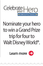 Celebrate your Hero Sweepstakes. Nominate your hero to win a Grand Prize trip for four to Walt Disney World®. Learn more.
