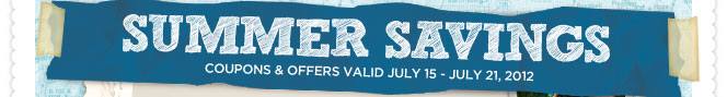 SUMMER SAVINGS COUPONS & OFFERS VALID JULY 15 - JULY 21, 2012