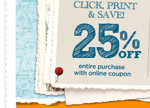 CLICK, PRINT & SAVE! 25% OFF entire purchase with online coupon.