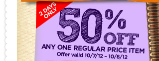10/7/12 - 10/8/12 50% OFF ANY ONE REGULAR PRICE ITEM