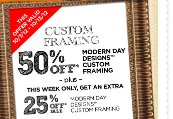 CUSTOM FRAMING 50% OFF* Modern Day Designs™ -plus- THIS WEEK ONLY, GET AN EXTRA 25% OFF* SALE MODERN DAY DESIGNS™ CUSTOM FRAMING 10/7/12 - 10/13/12.