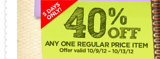 10/9/12 - 10/13/12 40% OFF ANY ONE REGULAR PRICE ITEM