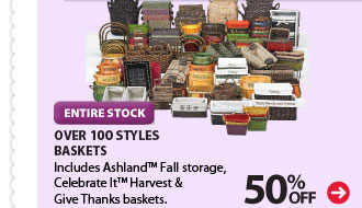 50% OFF ENTIRE STOCK - OVER 100 STYLES - BASKETS. Includes Ashland™ Fall storage, Celebrate It™ Harvest & Give Thanks baskets.