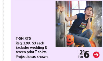 2 for $6 T-SHIRTS Reg. 3.99. $3 each. Excludes wedding & screen print T-shirts. Project ideas shown.