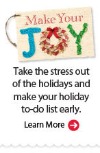 Make Your Joy. Take the stress out of the holidays and make your holiday to-do list early. Learn More.
