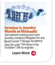 October is Jewelry Month at Michaels! Get started making your own jewelry creations! Register for any Bead Corner™ Design Academy class for only $10! Hurry in by October 13th to register. Learn More