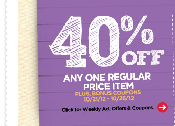 40% OFF ANY ONE REGULAR PRICE ITEM PLUS, BONUS COUPONS 10/21/12 - 10/26/12. Click for Weekly Ad, Offers & Coupons.