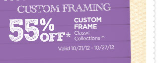 CUSTOM FRAMING 55% OFF* CUSTOM FRAME Classic Collections™. Valid 10/21/12 - 10/27/12.