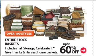 OVER 100 STYLES. Up to 60% off entire stock Baskets. Includes Fall Storage, Celebrate It™ Give Thanks & Harvest home baskets.