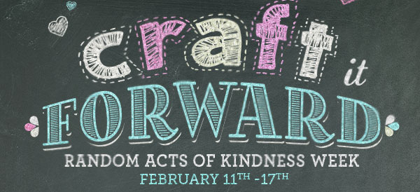 Craft it FORWARD. RANDOM ACTS OF KINDNESS WEEK, FEBRUARY 11TH-17TH