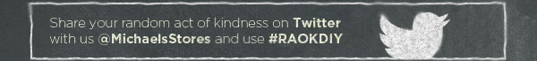 Share your random act of kindness on Twitter with us @MichaelsStores and use #RAOKDIY