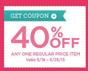 GET COUPON - 40% OFF ANY ONE REGULAR PRICE ITEM. Valid 5/19 - 5/25/13