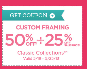GET COUPON - CUSTOM FRAMING 50% OFF� + BONUS 25% OFF SALE PRICE� Classic Collections�. Valid 5/19 - 5/25/13