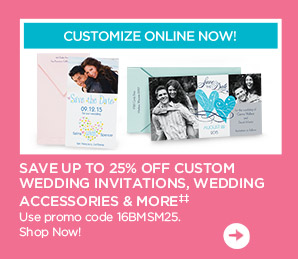CUSTOMIZE ONLINE NOW! SAVE UP TO 25% OFF CUSTOM WEDDING INVITATIONS, WEDDING ACCESSORIES & MORE��. Use promo code 16BMSM25. Shop Now!