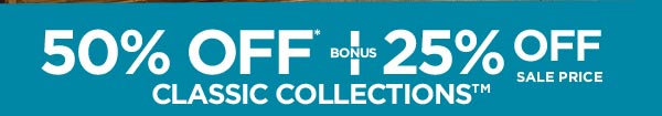 50% OFF* + BONUS 25% OFF SALE PRICE - CLASSIC COLLECTIONS�
