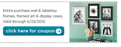 Entire purchase wall & tabletop frames, framed art & display cases. Valid through 5/25/2013. click here for coupon