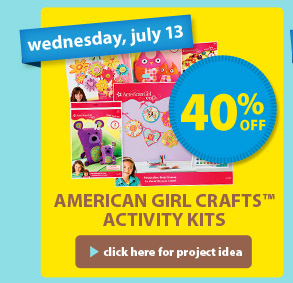 wednesday, july 13 — 40% off — American Girl Crafts™ Activity Kits > click here for project idea