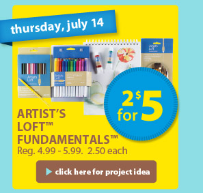 thursday, july 14 — 2 for $5 — Artist's Loft™ Fundamentals™ — Reg. 4.99-5.99. 2.50 each > click here for project idea