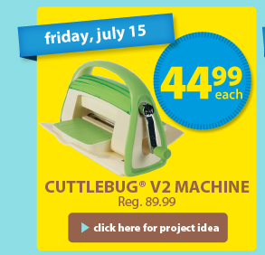 friday, july 15 — 44.99 each — Cuttlebug® V2 Machine — Reg. 89.99 > click here for project idea
