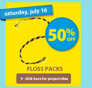saturday, july 16 — 50% off — Floss Packs > click here for project idea