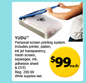 $99 each — Yudu™ — Personal screen printing system. Includes printer, platen, ink jet transparency, mesh screen, squeegee, ink, adhesive sheet & DVD. Reg. 299.99 While supplies last.