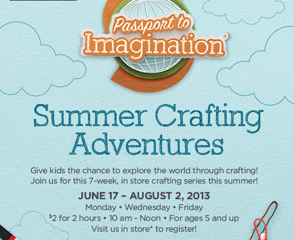 Passport to Imagination® - Summer Crafting Adventures - Give kids the chance to explore the world through crafting! Join us for this 7-week, in store crafting series this summer! June 17 - August 2, 2013 - Monday • Wednesday • Friday - $2 for 2 hours • 10 am - Noon • For ages 5 and up - Visit us in store* to register!