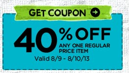 GET COUPON → 40% OFF ANY ONE REGULAR PRICE ITEM Valid 8/9 - 8/10/13