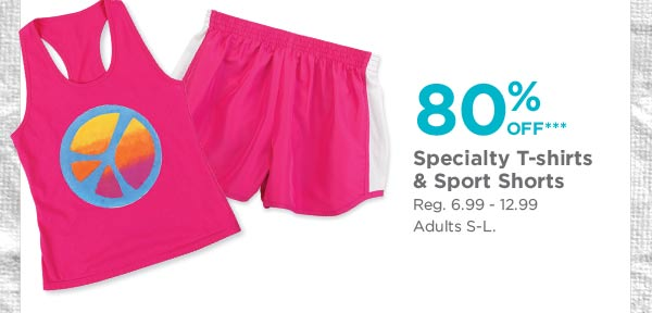 80% OFF*** Specialty T-shirts & Sport Shorts - Reg. 6.99 - 12.99. Adults S-L.