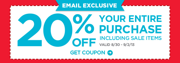 EMAIL EXCLUSIVE 20% OFF YOUR ENTIRE PURCHASE INCLUDING SALE ITEMS VALID 8/30 - 9/2/13 GET COUPON