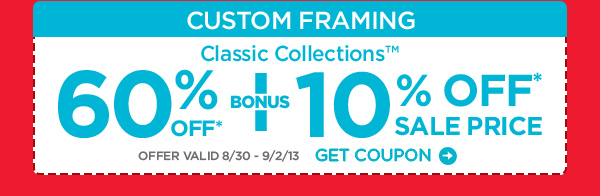 CUSTOM FRAMING Classic Collections™ 60% OFF* + BONUS 10% OFF* SALE PRICE OFFER VALID 8/30 - 9/2/13 GET COUPON
