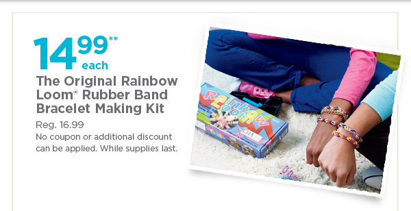 14.99** each The Original Rainbow Loom® Rubber Band Bracelet Making Kit - Reg. 16.99. No coupon or additional discount can be applied. While supplies last.