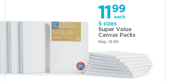 11.99 each 5 sizes Super Value Canvas Packs - Reg. 19.99