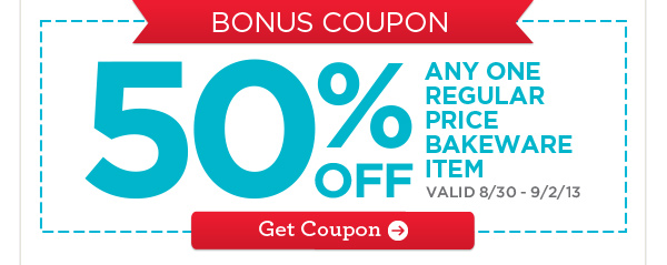 BONUS COUPON 50% OFF ANY ONE REGULAR PRICE BAKEWARE ITEM VALID 8/30 - 9/2/13 Get Coupon